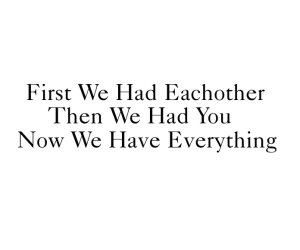 First We had eachother then we had you